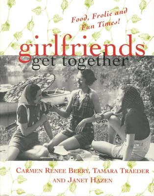 Girlfriends Get Together: Food, Frolic, and Fun Times! - Berry, Carmen Renee, and Traeder, Tamara, and Hazen, Janet