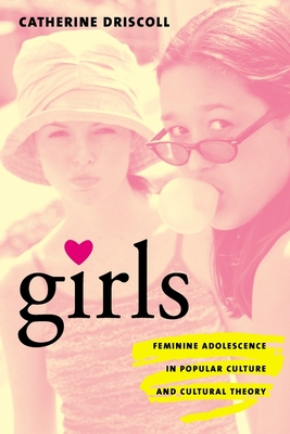 Girls: Feminine Adolescence in Popular Culture and Cultural Theory - Driscoll, Catherine, Dr.