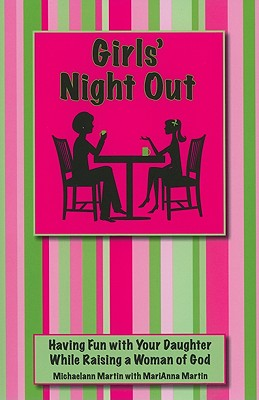 Girls' Night Out: Having Fun with Your Daughter While Raising a Woman of God - Martin, Michaelann