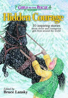 Girls to the Rescue #3--Hidden Courage: 10 Inspiring Stories about Clever and Courageous Girls from Around the World - Lansky, Bruce (Editor)