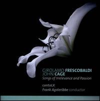 Girolamo Frescobaldi, John Cage: Songs of Irrelevance and Passion - cantoLX; Frank Agsteribbe (harpsichord); Jean-Paul Majerus (bass); Jonathan De Ceuster (counter tenor);...