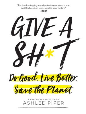 Give a Sh*t: Do Good. Live Better. Save the Planet. - Piper, Ashlee