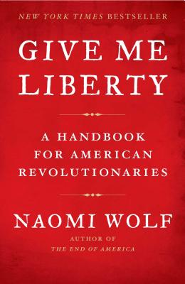 Give Me Liberty: A Handbook for American Revolutionaries - Wolf, Naomi