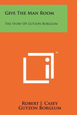 Give the Man Room: The Story of Gutzon Borglum - Casey, Robert J, and Borglum, Gutzon, and Borglum, Mary