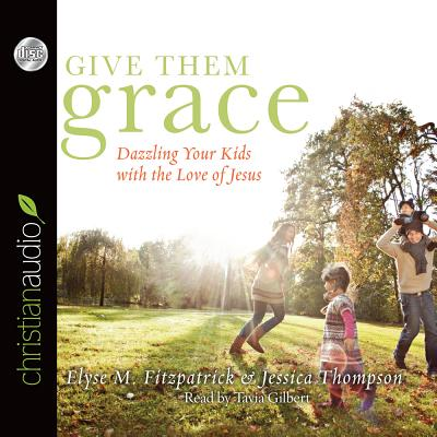 Give Them Grace: Dazzling Your Kids with the Love of Jesus - Fitzpatrick, Elyse M, and Thompson, Jessica, and Gilbert, Tavia (Narrator)