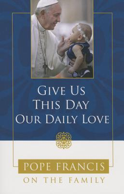 Give Us This Day, Our Daily Love: Pope Francis on the Family - Catholic Church