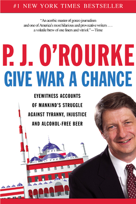 Give War a Chance: Eyewitness Accounts of Mankind's Struggle Against Tyranny, Injustice, and Alcohol-Free Beer - O'Rourke, P. J.