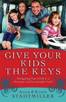 Give Your Kids the Keys: Navigating Your Child to a Personal and Sustainable Faith - Stadtmiller, Adam, and Stadtmiller, Karie
