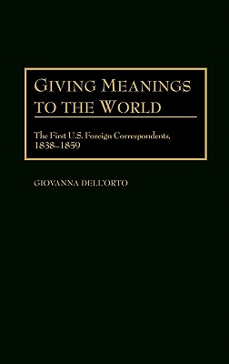 Giving Meanings to the World: The First U.S. Foreign Correspondents, 1838-1859 - Dell'orto, Giovanna