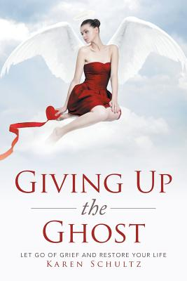 Giving Up the Ghost: Let Go of Grief and Restore Your Life - Schultz, Karen