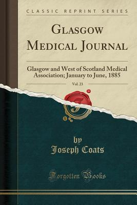 Glasgow Medical Journal, Vol. 23: Glasgow and West of Scotland Medical Association; January to June, 1885 (Classic Reprint) - Coats, Joseph