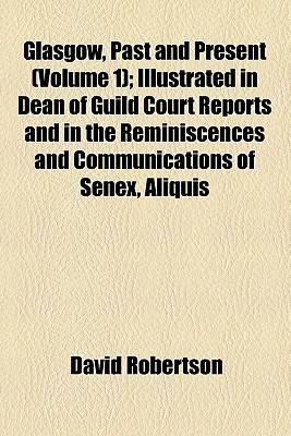 Glasgow, Past and Present (Volume 1); Illustrated in Dean of Guild Court Reports and in the Reminiscences and Communications of Senex, Aliquis, J.B., Etc - Reid, Robert, and Robertson, David