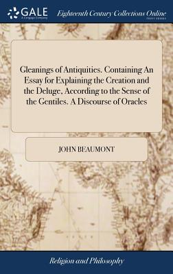 Gleanings of Antiquities. Containing an Essay for Explaining the Creation and the Deluge, According to the Sense of the Gentiles. a Discourse of Oracles - Beaumont, John