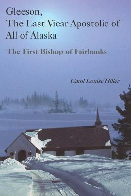 Gleeson, the Last Vicar Apostolic of All of Alaska: The First Bishop of Fairbanks - Hiller, Carol Louise