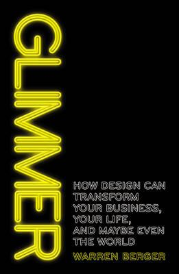 Glimmer: How design can transform your business, your life, and maybe even the world - Berger, Warren