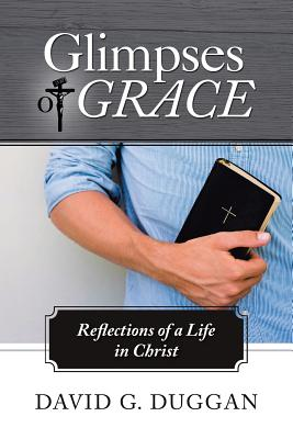 Glimpses of Grace: Reflections of a Life in Christ - Duggan, David G