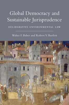 Global Democracy and Sustainable Jurisprudence: Deliberative Environmental Law - Baber, Walter F, and Bartlett, Robert V
