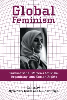 Global Feminism: Transnational Women's Activism, Organizing, and Human Rights - Ferree, Myra Marx, Dr. (Editor), and Tripp, Aili Mari (Editor)