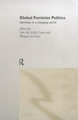 Global Feminist Politics: Identities in a Changing World - Ali, Suki, and Coate, Kelly (Editor), and Suki, Ali (Editor)
