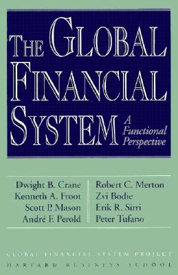 Global Financial System - Crane, Dwight B (Editor), and Bodie, Zvi, and Crazne, Dwight B