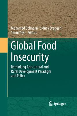 Global Food Insecurity: Rethinking Agricultural and Rural Development Paradigm and Policy - Behnassi, Mohamed (Editor), and Draggan, Sidney (Editor), and Yaya, Sanni (Editor)