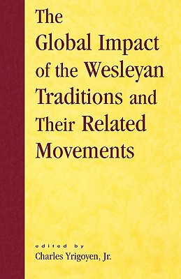Global Impact of the Wesleyan Traditions and Their Related Movements - Yrigoyen, Charles, Jr. (Editor), and Dayton, Donald W (Contributions by), and Bundy, David (Contributions by)
