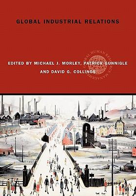Global Industrial Relations - Morley, Michael J (Editor), and Gunnigle, Patrick (Editor), and Collings, David (Editor)