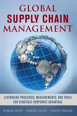 Global Supply Chain Management: Leveraging Processes, Measurements, and Tools for Strategic Corporate Advantage - Hult, G Tomas M, and Closs, David, and Frayer, David
