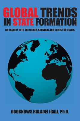 Global Trends in State Formation: An Enquiry Into the Origin, Survival and Demise of States - Igali, Ph D Godknows Boladei