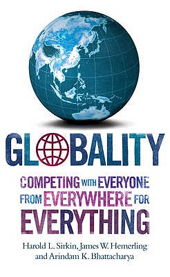 Globality: Competing With Everyone From Everywhere For Everything - Sirkin, Harold  L, and Hemerling, James W., and Bhattacharya, Arindam K.