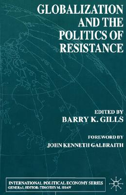 Globalization and the Politics of Resistance - Gills, Barry K, Dr., and Galbraith, John Kenneth (Foreword by)