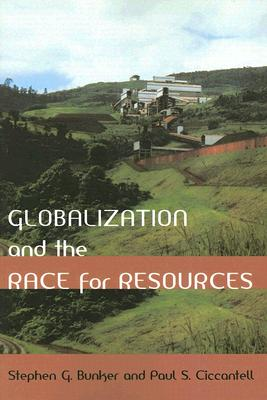 Globalization and the Race for Resources - Bunker, Stephen G, Professor, and Ciccantell, Paul S, Professor
