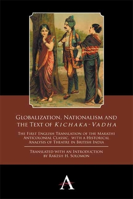 Globalization, Nationalism and the Text of `Kichaka-Vadha': The First English Translation of the Marathi Anticolonial Classic, with a Historical Analysis of Theatre in British India - Solomon, Rakesh Herald (Edited and translated by)