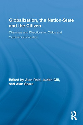 Globalization, the Nation-State and the Citizen: Dilemmas and Directions for Civics and Citizenship Education - Reid, Alan, Dr. (Editor), and Gill, Judith (Editor), and Sears, Alan, Professor (Editor)