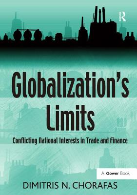 Globalization's Limits: Conflicting National Interests in Trade and Finance - Chorafas, Dimitris N, Professor