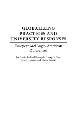 Globalizing Practices and University Responses: European and Anglo-American Differences - Currie, Jan, and Deangelis, Richard, and Deboer, Harry