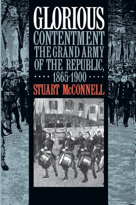 Glorious Contentment: The Grand Army of the Republic, 1865-1900 - McConnell, Stuart