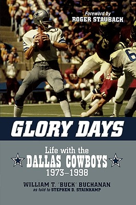 Glory Days: Life with the Dallas Cowboys, 1973-1998 - Buchanan, William T, and Staubach, Roger (Foreword by), and Stainkamp, Stephen D