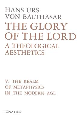 Glory of the Lord Volume 5: A Theological Aesthetics: The Realm of Metaphysics in the Modern Age - Davies, Oliver (Translated by), and Von Balthasar, Hans Urs, Cardinal, and McNeil, Brian (Editor)