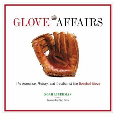 Glove Affairs: The Romance, History, and Tradition of the Baseball Glove - Liberman, Noah