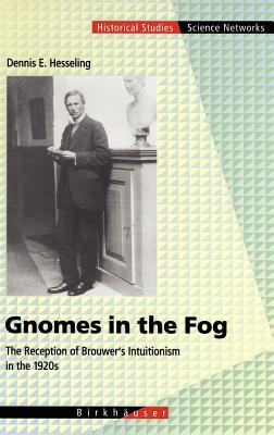 Gnomes in the Fog: The Reception of Brouwer S Intuitionism in the 1920s - Hesseling, Dennis E