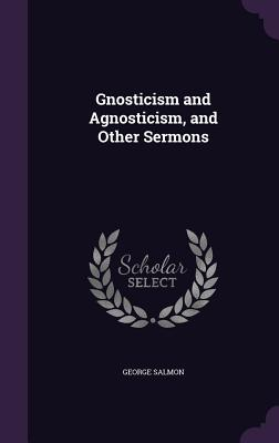Gnosticism and Agnosticism, and Other Sermons - Salmon, George