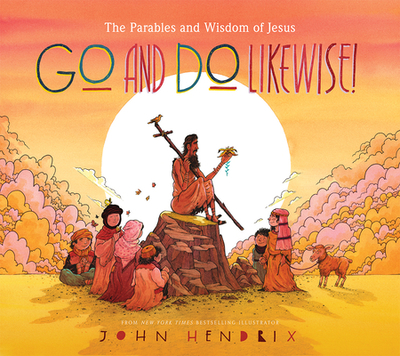 Go and Do Likewise!: The Parables and Wisdom of Jesus - Hendrix, John