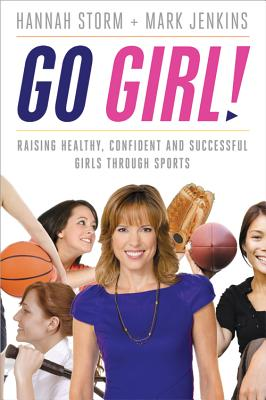 Go Girl!: Raising Healthy, Confident and Successful Girls Through Sports - Storm, Hannah, and Jenkins, Mark