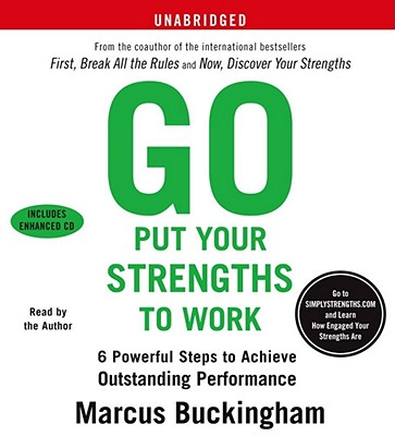 Go Put Your Strengths to Work: 6 Powerful Steps to Achieve Outstanding Performance - Buckingham, Marcus (Read by)