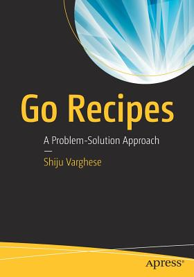 Go Recipes: A Problem-Solution Approach - Varghese, Shiju