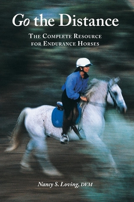 Go the Distance: The Complete Resource for Endurance Horses - Loving, Nancy S, DVM