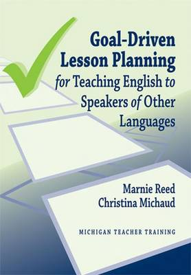Goal-Driven Lesson Planning for Teaching English to Speakers of Other Languages - Reed, Marnie, and Michaud, Christina