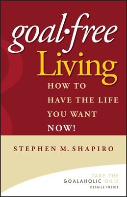 Goal-Free Living: How to Have the Life You Want Now! - Shapiro, Stephen M