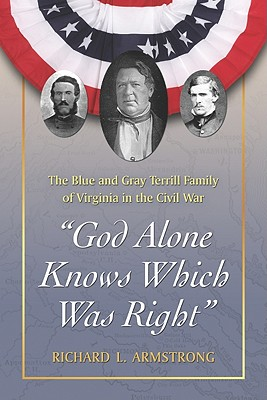 God Alone Knows Which Was Right: The Blue and Gray Terrill Family of Virginia in the Civil War - Armstrong, Richard L